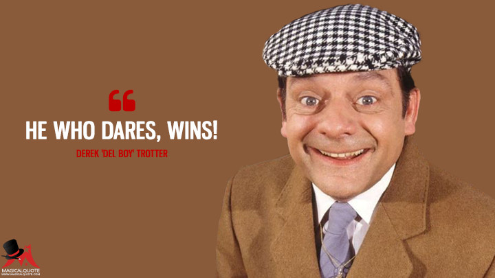 He who dares, wins! - Derek 'Del Boy' Trotter (Only Fools and Horses Quotes)
