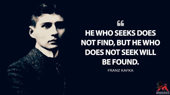 He who seeks does not find, but he who does not seek will be found. - Franz Kafka Quotes