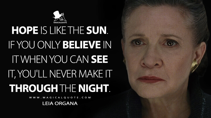 Hope is like the sun. If you only believe in it when you can see it, you'll never make it through the night. - Leia Organa (Star Wars: The Last Jedi Quotes)