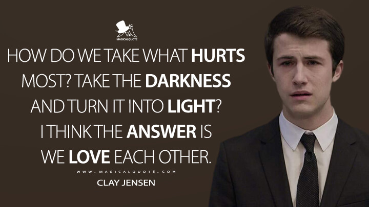 How do we take what hurts most? Take the darkness and turn it into light? I think the answer is we love each other. - Clay Jensen (13 Reasons Why Quotes)