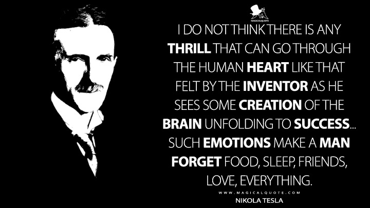 I do not think there is any thrill that can go through the human heart like that felt by the inventor as he sees some creation of the brain unfolding to success... such emotions make a man forget food, sleep, friends, love, everything. - Nikola Tesla Quotes