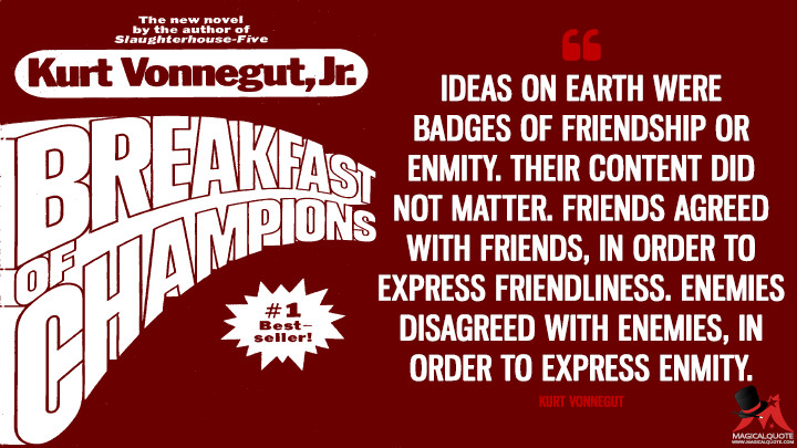 Ideas on Earth were badges of friendship or enmity. Their content did not matter. Friends agreed with friends, in order to express friendliness. Enemies disagreed with enemies, in order to express enmity. - Kurt Vonnegut(Breakfast of Champions Quotes)