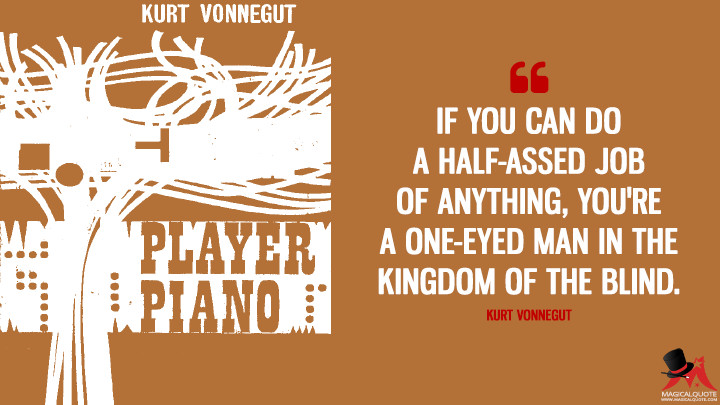 If you can do a half-assed job of anything, you're a one-eyed man in the kingdom of the blind. - Kurt Vonnegut (Player Piano Quotes)