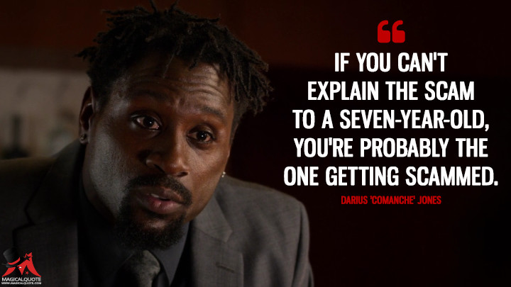 If you can't explain the scam to a seven-year-old, you're probably the one getting scammed. - Darius 'Comanche' Jones (Luke Cage Quotes)