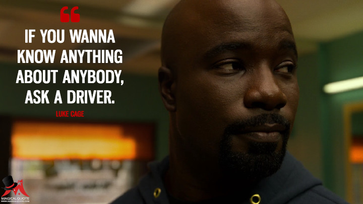 If you wanna know anything about anybody, ask a driver. - Luke Cage (Luke Cage Quotes)