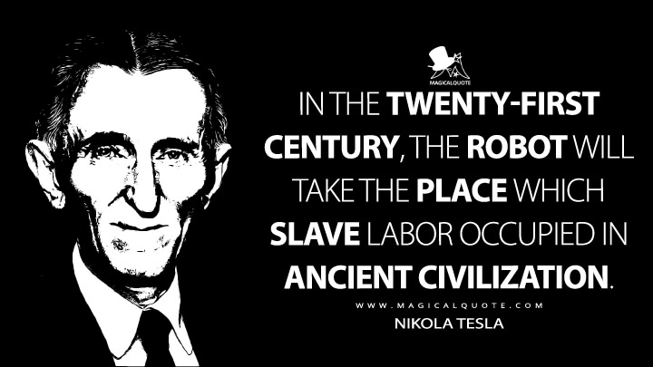 In the twenty-first century, the robot will take the place which slave labor occupied in ancient civilization. - Nikola Tesla Quotes