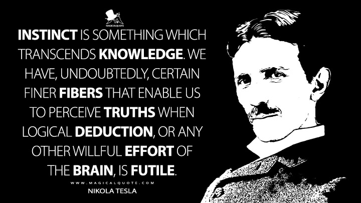 Instinct is something which transcends knowledge. We have, undoubtedly, certain finer fibers that enable us to perceive truths when logical deduction, or any other willful effort of the brain, is futile. - Nikola Tesla Quotes