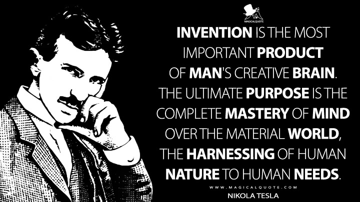 Invention is the most important product of man's creative brain. The ultimate purpose is the complete mastery of mind over the material world, the harnessing of human nature to human needs. - Nikola Tesla Quotes