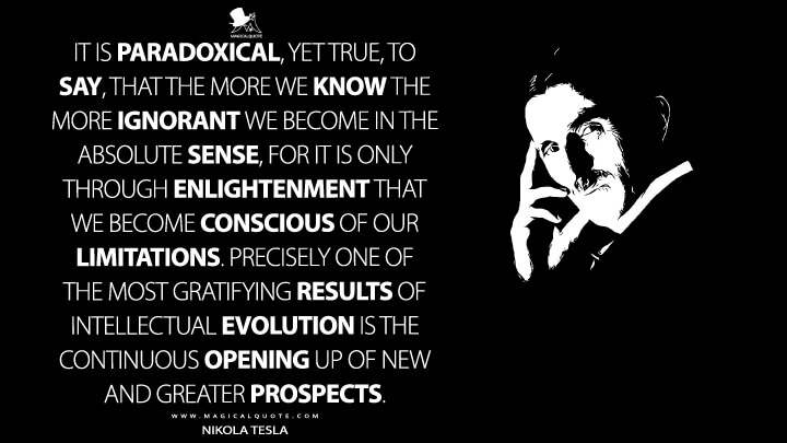 It is paradoxical, yet true, to say, that the more we know, the more ignorant we become in the absolute sense, for it is only through enlightenment that we become conscious of our limitations. Precisely one of the most gratifying results of intellectual evolution is the continuous opening up of new and greater prospects. - Nikola Tesla Quotes