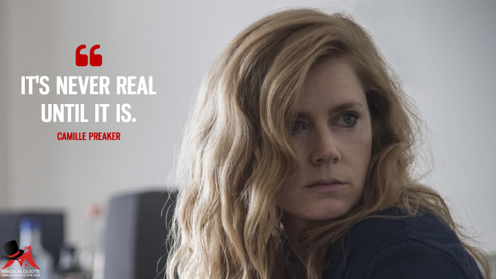 It's never real until it is. - Camille Preaker (Sharp Objects Quotes)