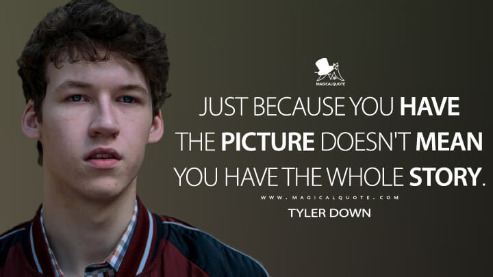 Just because you have the picture doesn't mean you have the whole story. - Tyler Down (13 Reasons Why Quotes)