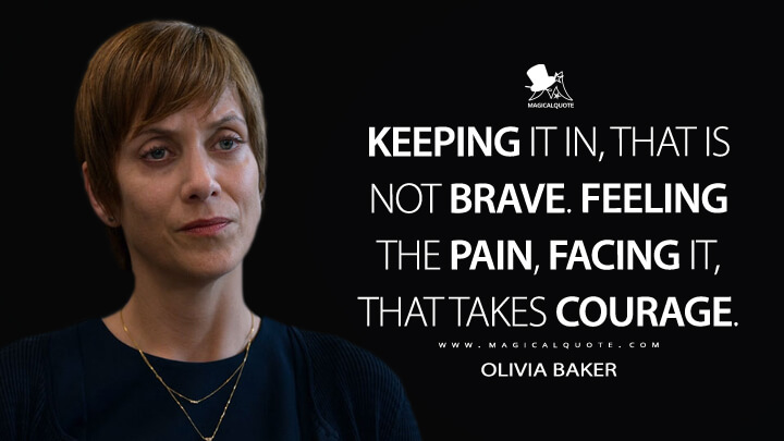 Keeping it in, that is not brave. Feeling the pain, facing it, that takes courage. - Olivia Baker (13 Reasons Why Quotes)