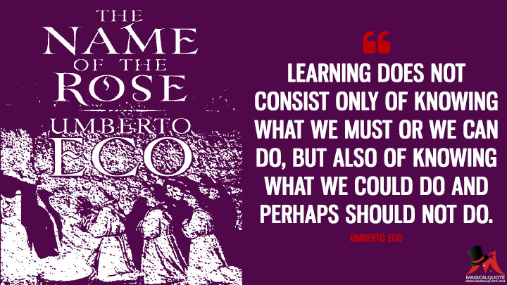 Learning does not consist only of knowing what we must or we can do, but also of knowing what we could do and perhaps should not do. - Umberto Eco (The Name of the Rose Quotes)
