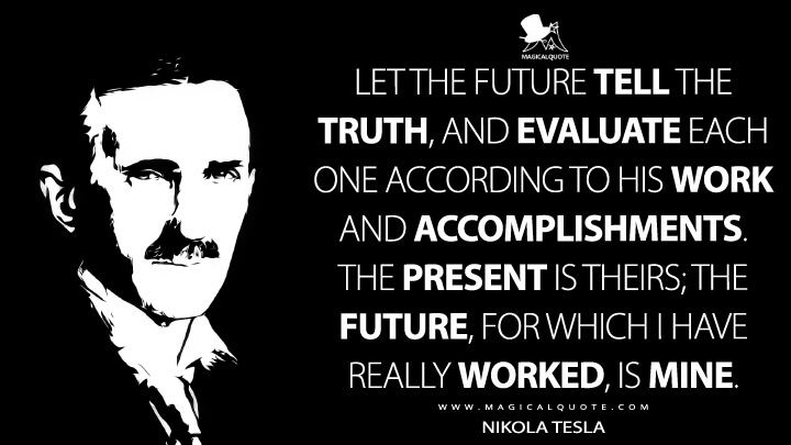 Let the future tell the truth, and evaluate each one according to his work and accomplishments. The present is theirs; the future, for which I have really worked, is mine. - Nikola Tesla Quotes