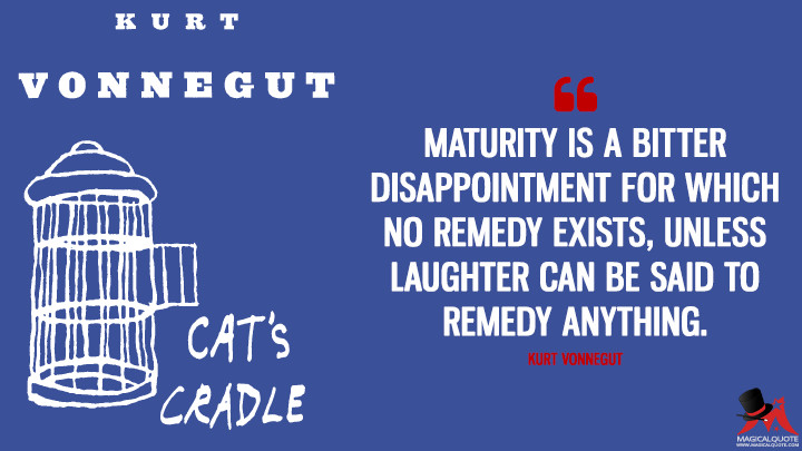 Maturity is a bitter disappointment for which no remedy exists, unless laughter can be said to remedy anything. - Kurt Vonnegut (Cat's Cradle Quotes)