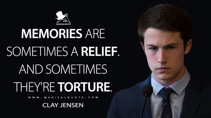 Memories are sometimes a relief. And sometimes they're torture. - Clay Jensen (13 Reasons Why Quotes)
