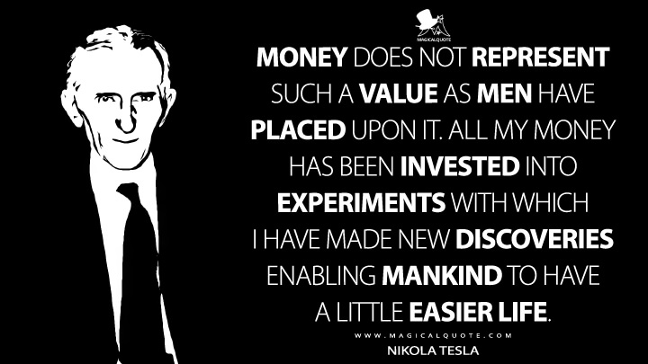 Money does not represent such a value as men have placed upon it. All my money has been invested into experiments with which I have made new discoveries enabling mankind to have a little easier life. - Nikola Tesla Quotes