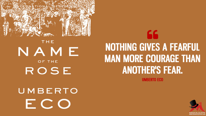 Nothing gives a fearful man more courage than another's fear. - Umberto Eco (The Name of the Rose Quotes)