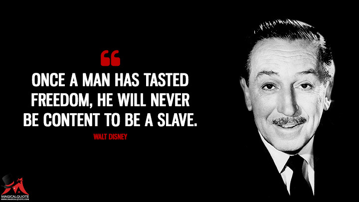 Once a man has tasted freedom, he will never be content to be a slave. - Walt Disney Quotes