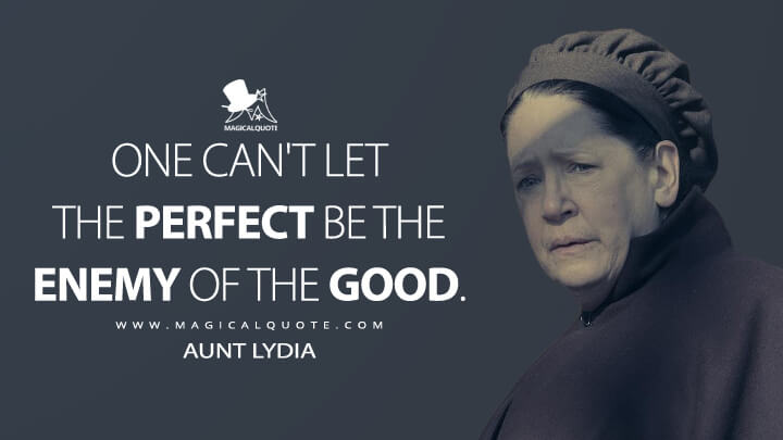 One can't let the perfect be the enemy of the good. - Aunt Lydia (The Handmaid's Tale Quotes)