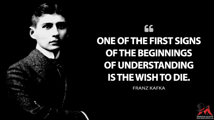 One of the first signs of the beginnings of understanding is the wish to die. - Franz Kafka Quotes
