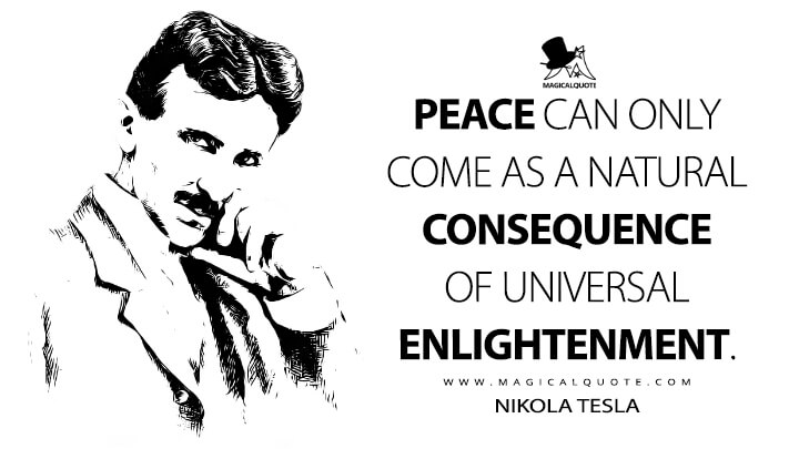 Peace can only come as a natural consequence of universal enlightenment. - Nikola Tesla Quotes