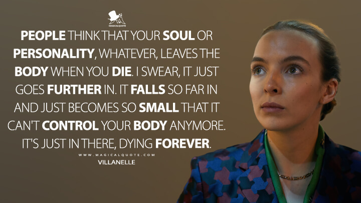 People think that your soul or personality, whatever, leaves the body when you die. I swear, it just goes further in. It falls so far in and just becomes so small that it can't control your body anymore. It's just in there, dying forever. - Villanelle (Killing Eve Quotes)