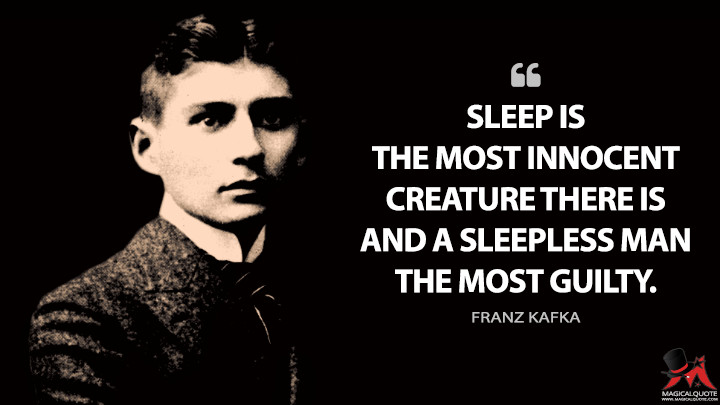 Sleep is the most innocent creature there is and a sleepless man the most guilty. - Franz Kafka Quotes