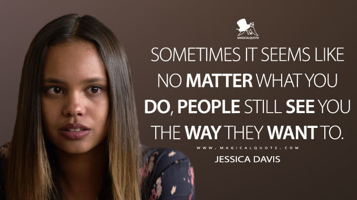 Sometimes it seems like no matter what you do, people still see you the way they want to. - Jessica Davis (13 Reasons Why Quotes)