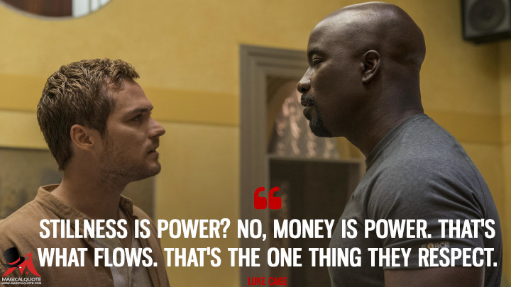 Stillness is power? No, money is power. That's what flows. That's the one thing they respect. - Luke Cage (Luke Cage Quotes)