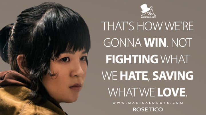 That's how we're gonna win. Not fighting what we hate, saving what we love. - Rose Tico (Star Wars: The Last Jedi Quotes)