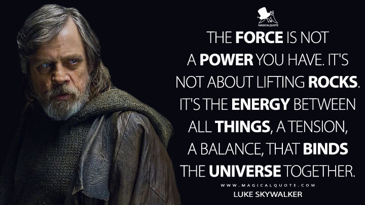The Force is not a power you have. It's not about lifting rocks. It's the energy between all things, a tension, a balance, that binds the universe together. - Luke Skywalker (Star Wars: The Last Jedi Quotes)