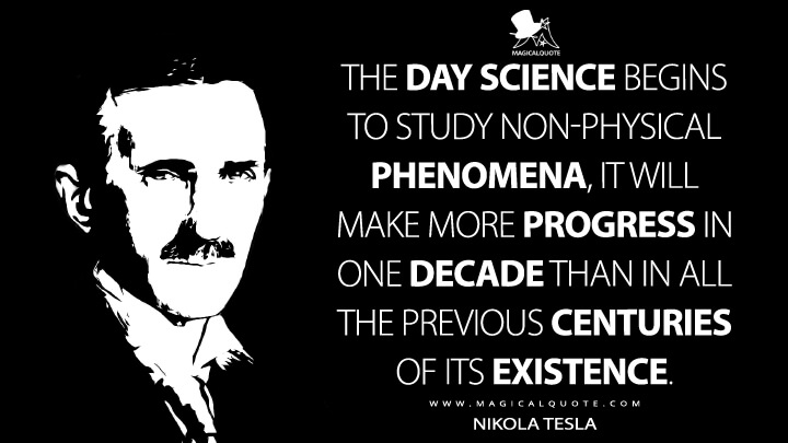 The day science begins to study non-physical phenomena, it will make more progress in one decade than in all the previous centuries of its existence. - Nikola Tesla Quotes