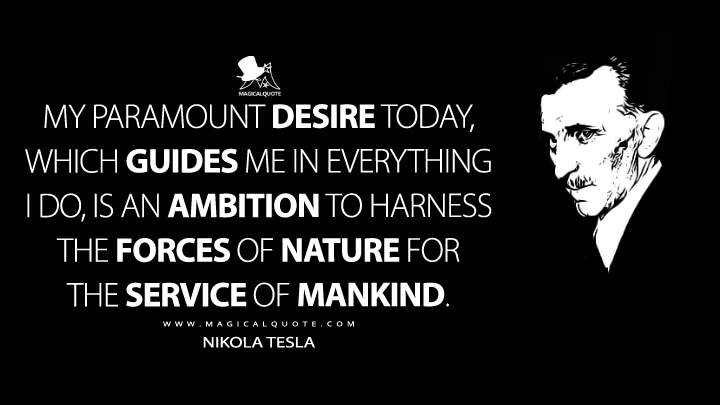 The desire that guides me in all I do is the desire to harness the forces of nature to the service of mankind. - Nikola Tesla Quotes