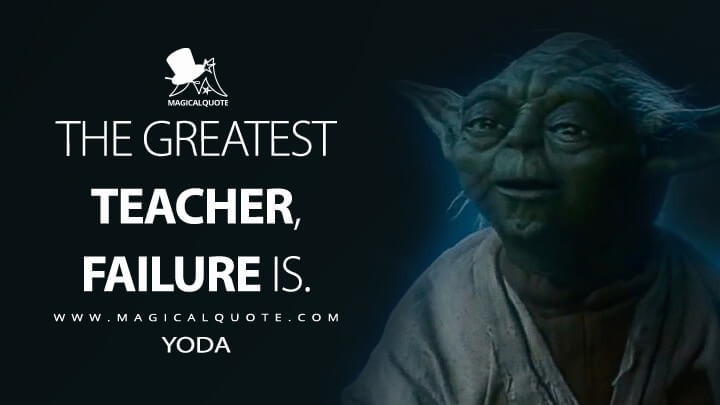 The greatest teacher, failure is. - Yoda (Star Wars: The Last Jedi Quotes)