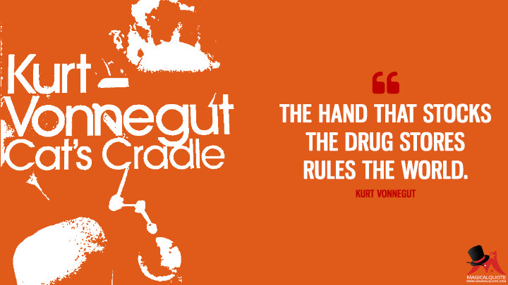 The hand that stocks the drug stores rules the world. - Kurt Vonnegut (Cat's Cradle Quotes)