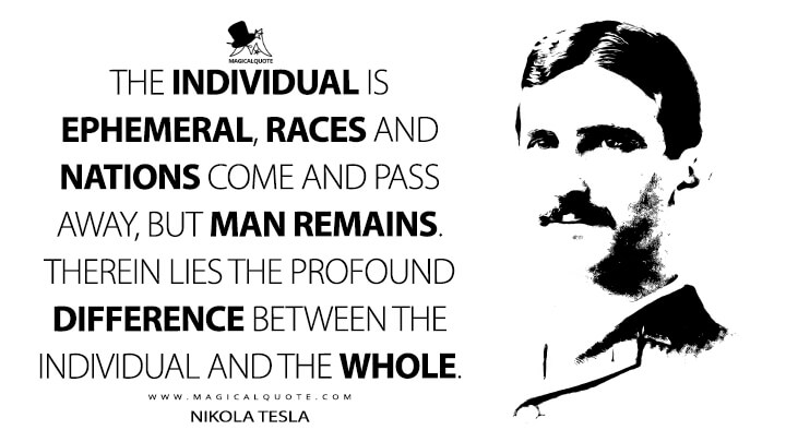 The individual is ephemeral, races and nations come and pass away, but man remains. Therein lies the profound difference between the individual and the whole. - Nikola Tesla Quotes