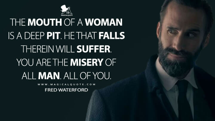 The mouth of a woman is a deep pit. He that falls therein will suffer. You are the misery of all man. All of you. - Fred Waterford (The Handmaid's Tale Quotes)