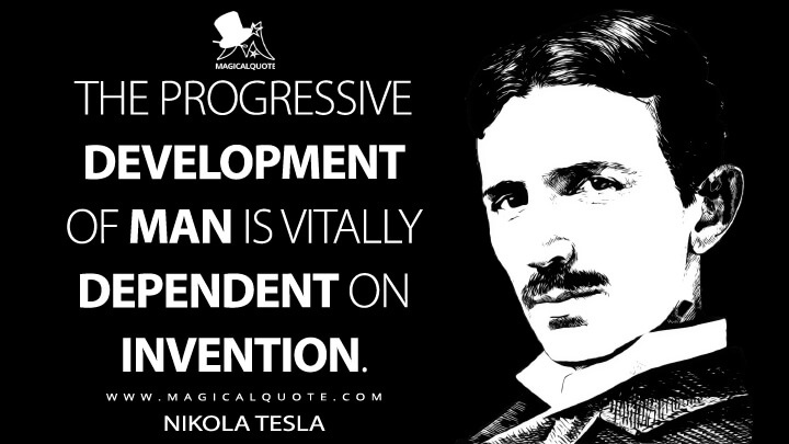 The progressive development of man is vitally dependent on invention. - Nikola Tesla Quotes