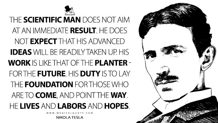 The scientific man does not aim at an immediate result. He does not expect that his advanced ideas will be readily taken up. His work is like that of the planter — for the future. His duty is to lay the foundation for those who are to come, and point the way. He lives and labors and hopes. - Nikola Tesla Quotes