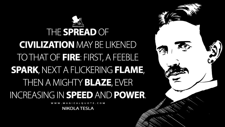 The spread of civilization may be likened to a fire; first, a feeble spark, next a flickering flame, then a mighty blaze, ever increasing in speed and power. - Nikola Tesla Quotes