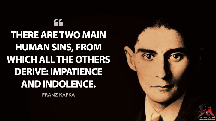 There are two main human sins, from which all the others derive: impatience and indolence. - Franz Kafka Quotes