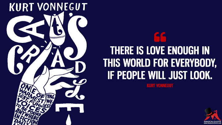 There is love enough in this world for everybody, if people will just look. - Kurt Vonnegut (Cat's Cradle Quotes)