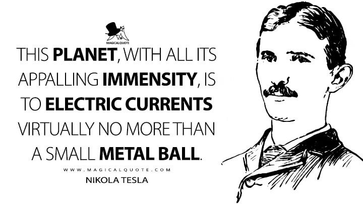 This planet, with all its appalling immensity, is to electric currents virtually no more than a small metal ball. - Nikola Tesla Quotes