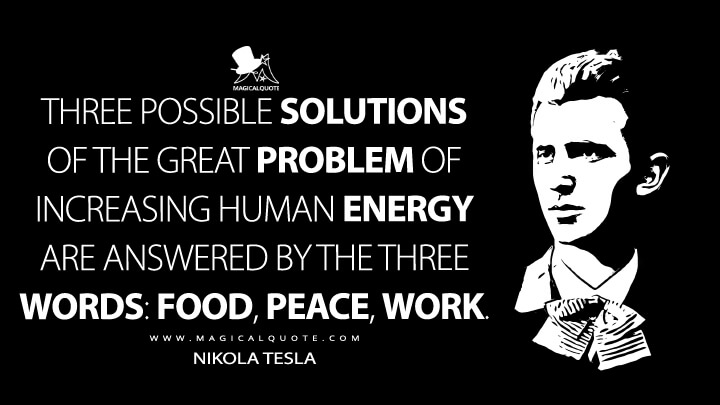 Three possible solutions of the great problem of increasing human energy are answered by the three words: food, peace, work. - Nikola Tesla Quotes