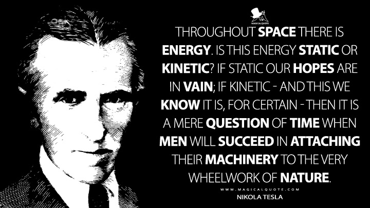 Throughout space there is energy. Is this energy static or kinetic! If static our hopes are in vain; if kinetic — and this we know it is, for certain — then it is a mere question of time when men will succeed in attaching their machinery to the very wheelwork of nature. - Nikola Tesla Quotes