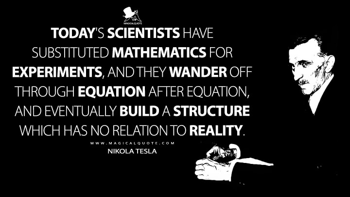 Today's scientists have substituted mathematics for experiments, and they wander off through equation after equation, and eventually build a structure which has no relation to reality. - Nikola Tesla Quotes