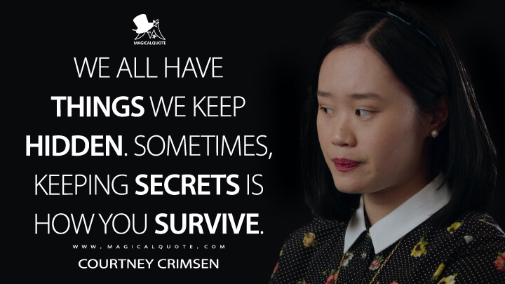 We all have things we keep hidden. Sometimes, keeping secrets is how you survive. - Courtney Crimsen (13 Reasons Why Quotes)