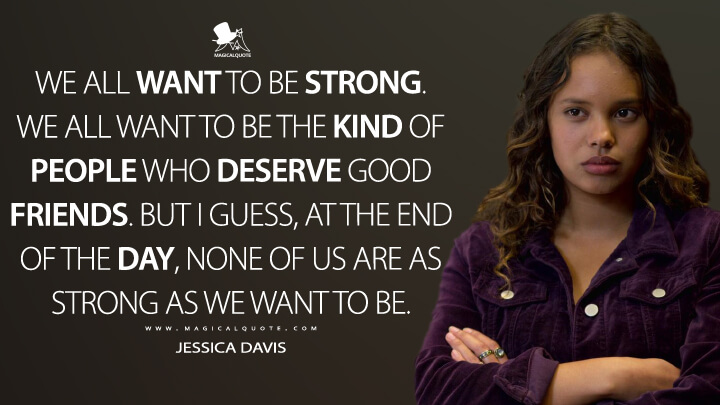 We all want to be strong. We all want to be the kind of people who deserve good friends. But I guess, at the end of the day, none of us are as strong as we want to be. - Jessica Davis (13 Reasons Why Quotes)