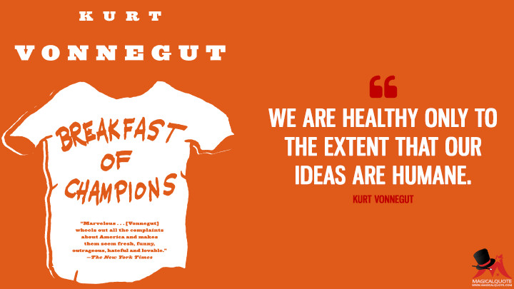 We are healthy only to the extent that our ideas are humane. - Kurt Vonnegut (Breakfast of Champions Quotes)